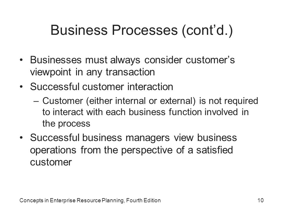 Concepts in Enterprise Resource Planning, Fourth Edition10 Business Processes (cont'd.) Businesses must always consider customer's viewpoint in any tr