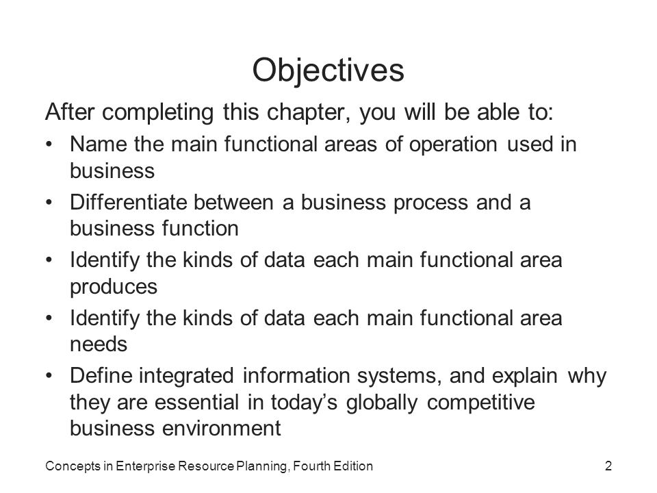 Concepts in Enterprise Resource Planning, Fourth Edition13 Business Processes (cont'd.) Businesses take inputs (resources) and transform these inputs into goods and services for customers –Inputs: Material, people, equipment Managing inputs and business processes effectively requires accurate and up-to-date information