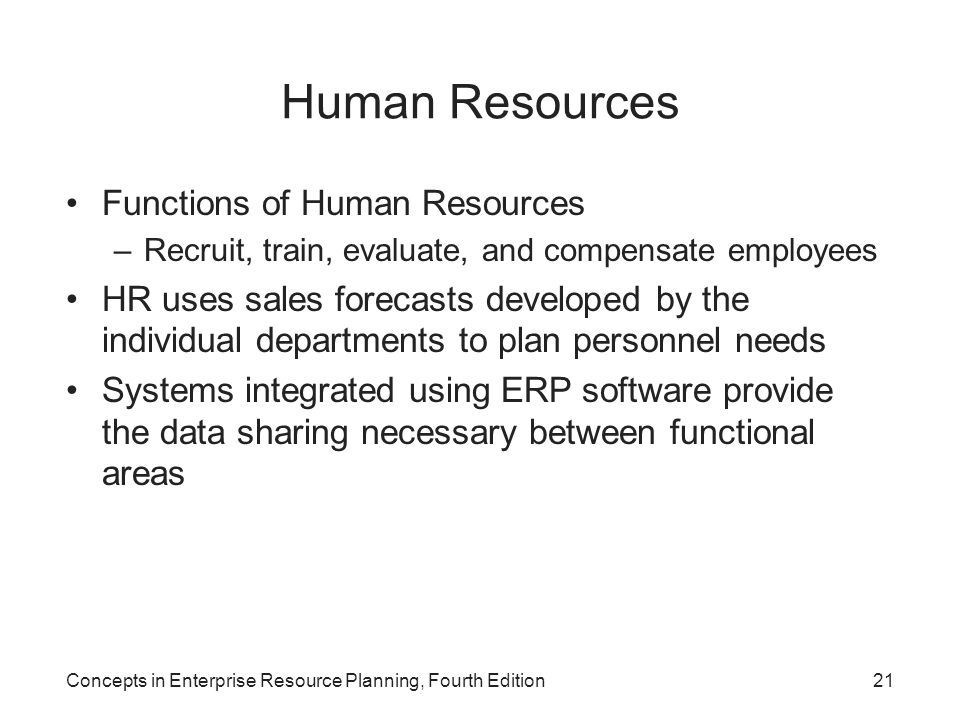 Concepts in Enterprise Resource Planning, Fourth Edition21 Human Resources Functions of Human Resources –Recruit, train, evaluate, and compensate empl