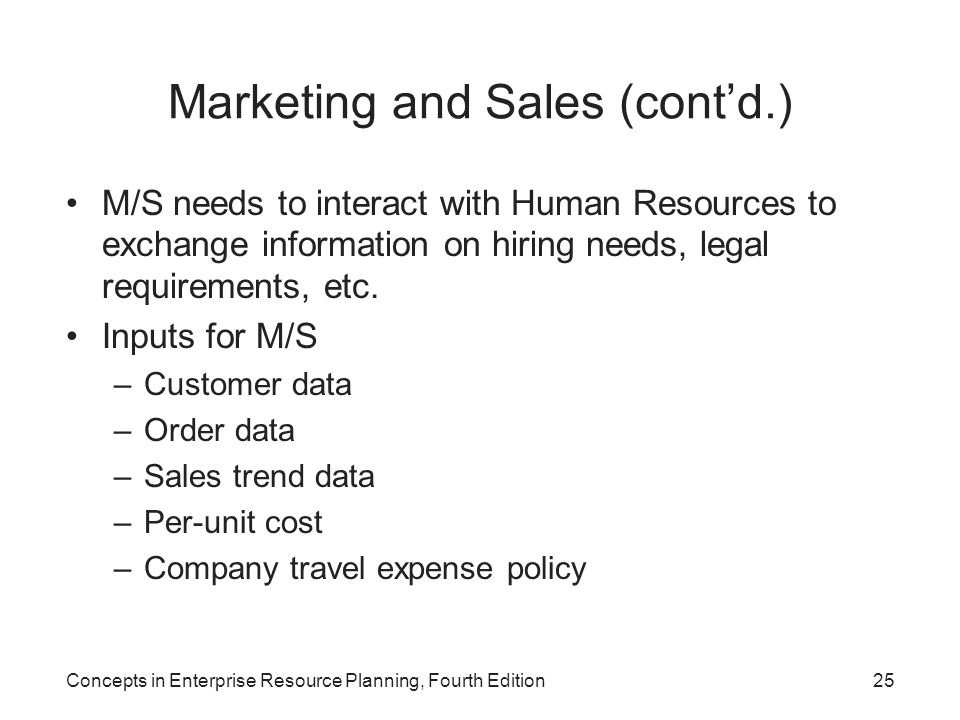 Concepts in Enterprise Resource Planning, Fourth Edition25 Marketing and Sales (cont'd.) M/S needs to interact with Human Resources to exchange inform