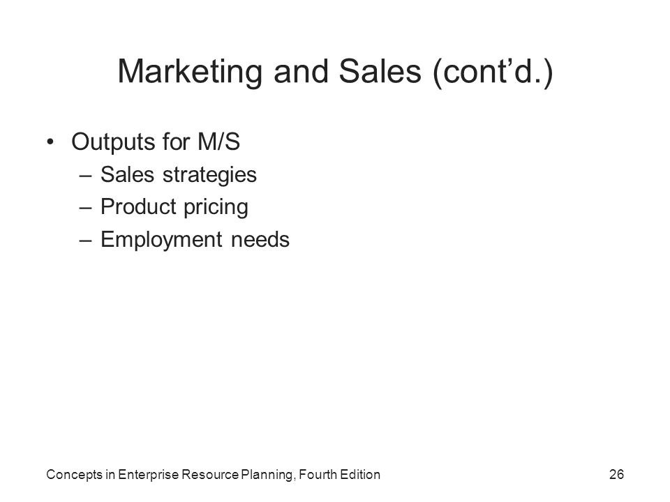 Concepts in Enterprise Resource Planning, Fourth Edition26 Marketing and Sales (cont'd.) Outputs for M/S –Sales strategies –Product pricing –Employmen