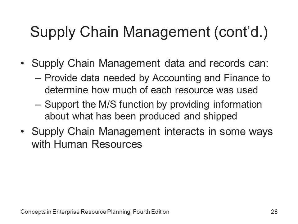 Concepts in Enterprise Resource Planning, Fourth Edition28 Supply Chain Management (cont'd.) Supply Chain Management data and records can: –Provide da