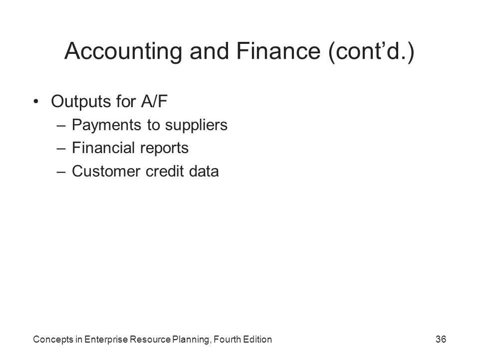 Concepts in Enterprise Resource Planning, Fourth Edition36 Accounting and Finance (cont'd.) Outputs for A/F –Payments to suppliers –Financial reports