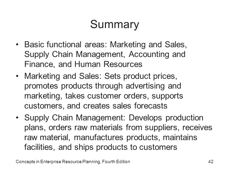 Concepts in Enterprise Resource Planning, Fourth Edition42 Summary Basic functional areas: Marketing and Sales, Supply Chain Management, Accounting an