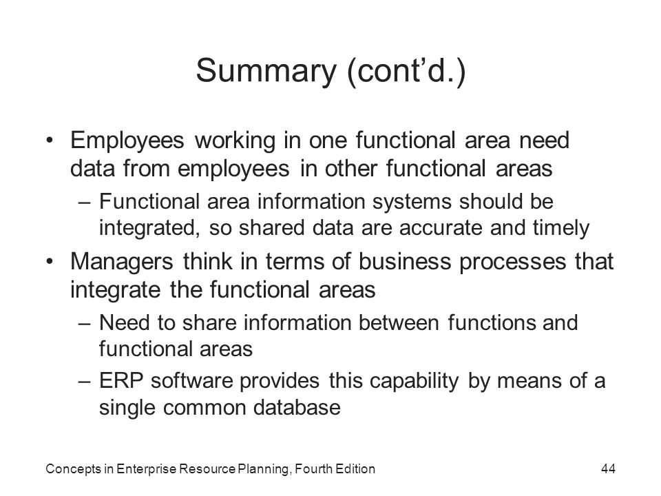 Concepts in Enterprise Resource Planning, Fourth Edition44 Summary (cont'd.) Employees working in one functional area need data from employees in othe