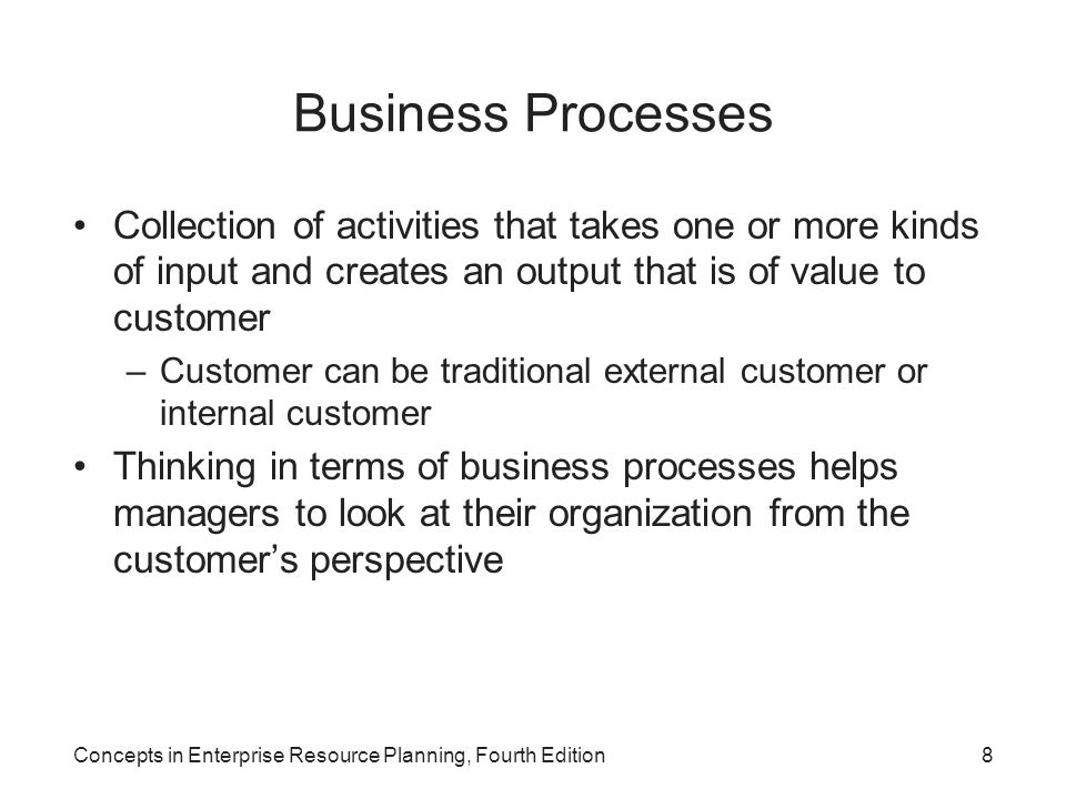 Concepts in Enterprise Resource Planning, Fourth Edition8 Business Processes Collection of activities that takes one or more kinds of input and create