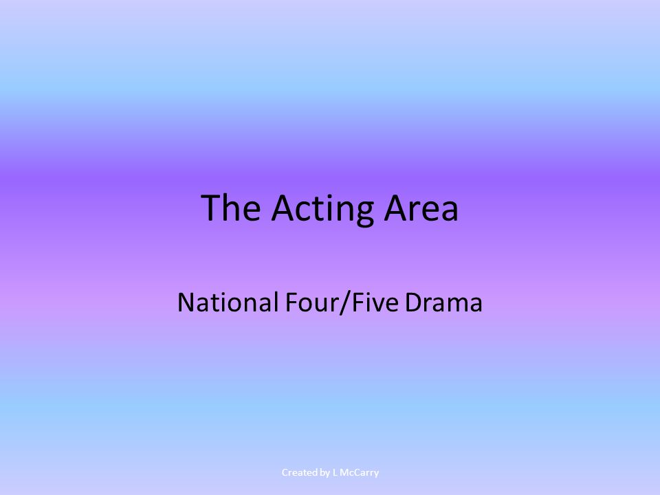 The Acting Area National Four/Five Drama Created by L McCarry