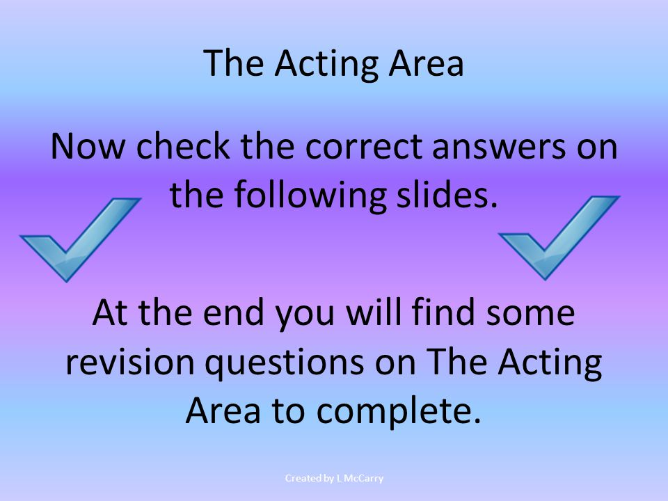 The Acting Area Now check the correct answers on the following slides.
