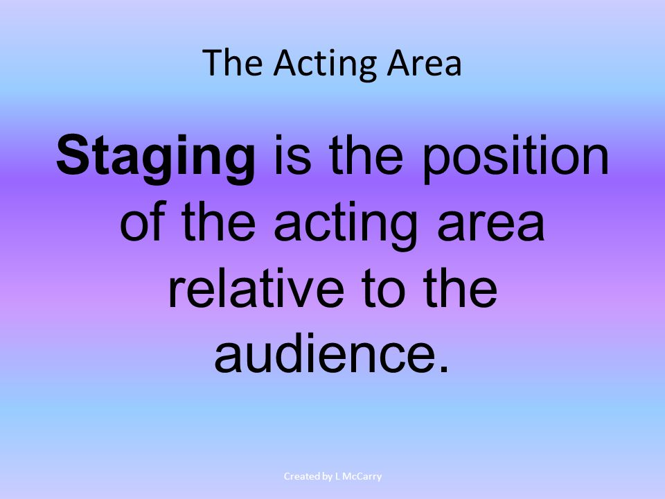 The Acting Area Staging is the position of the acting area relative to the audience.