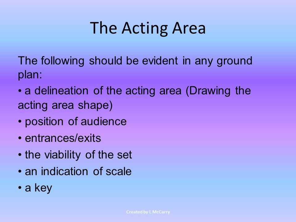The Acting Area The following should be evident in any ground plan: a delineation of the acting area (Drawing the acting area shape) position of audience entrances/exits the viability of the set an indication of scale a key Created by L McCarry
