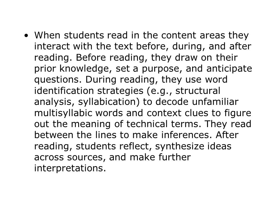 When students read in the content areas they interact with the text before, during, and after reading. Before reading, they draw on their prior knowle