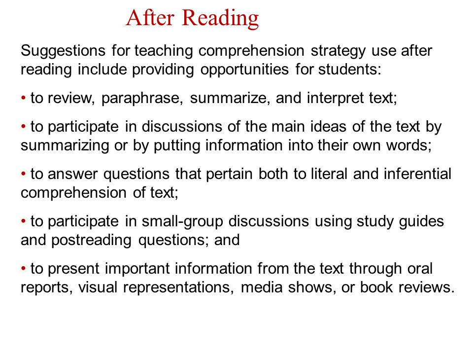 After Reading Suggestions for teaching comprehension strategy use after reading include providing opportunities for students: to review, paraphrase, s