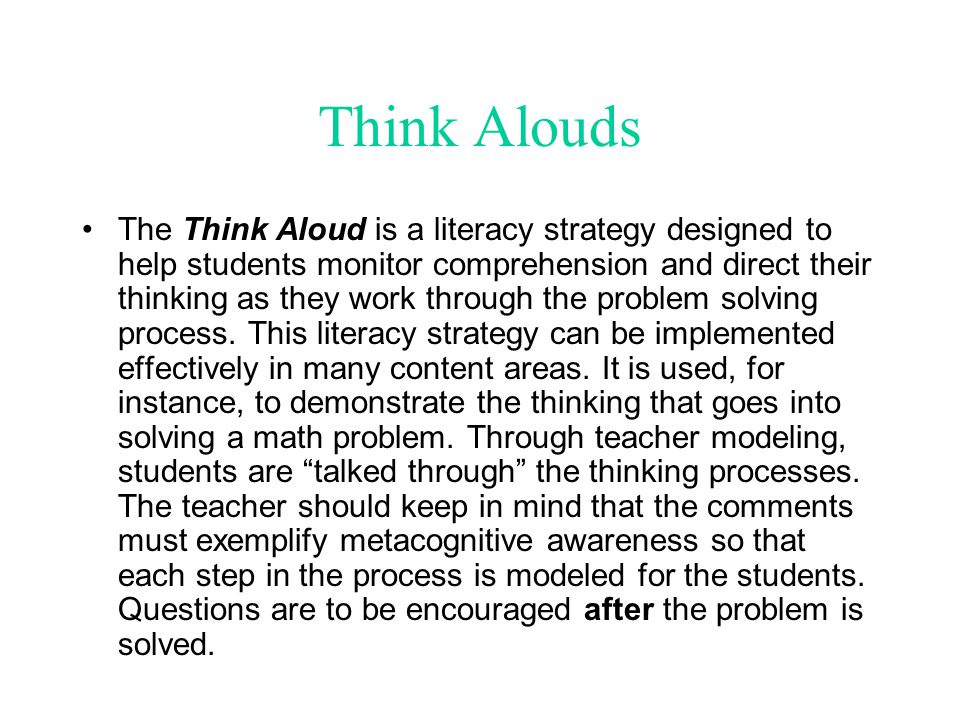 Think Alouds The Think Aloud is a literacy strategy designed to help students monitor comprehension and direct their thinking as they work through the