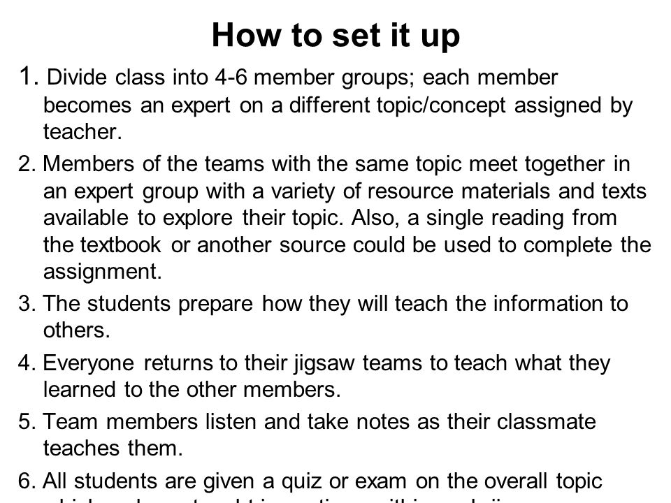 How to set it up 1. Divide class into 4-6 member groups; each member becomes an expert on a different topic/concept assigned by teacher. 2. Members of