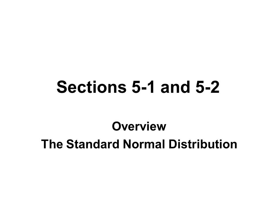 Sections 5-1 and 5-2 Overview The Standard Normal Distribution