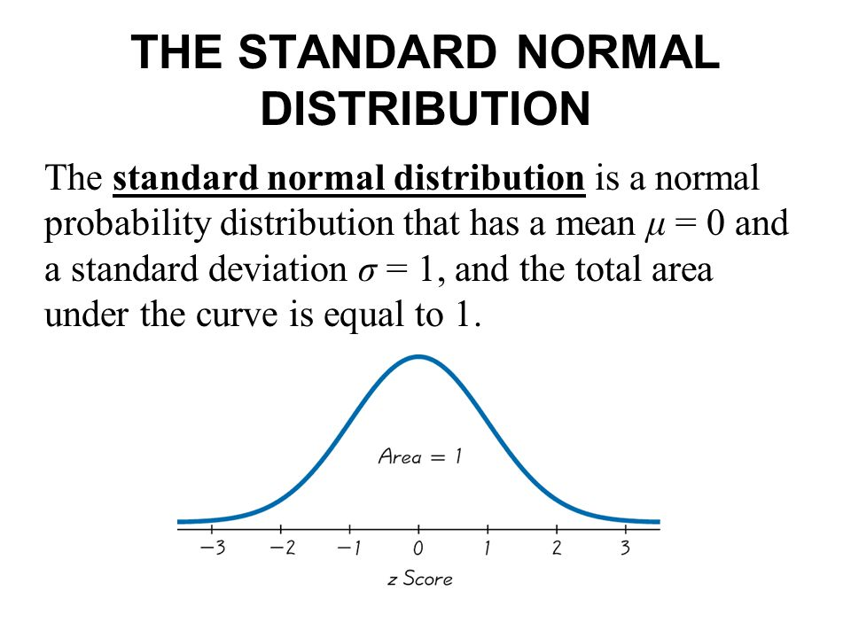 THE STANDARD NORMAL DISTRIBUTION The standard normal distribution is a normal probability distribution that has a mean μ = 0 and a standard deviation