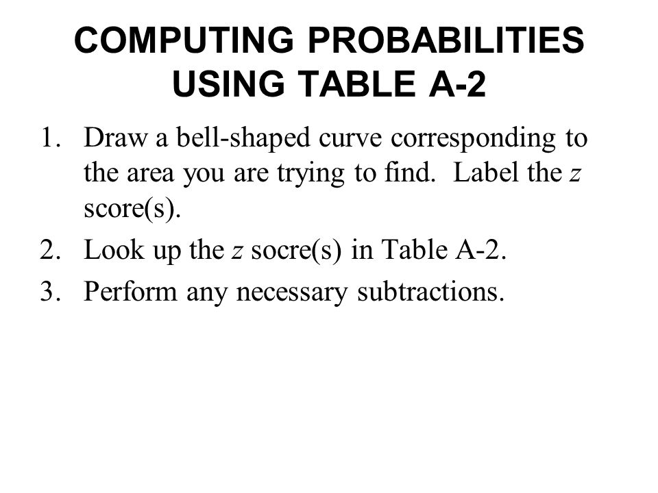 COMPUTING PROBABILITIES USING TABLE A-2 1.Draw a bell-shaped curve corresponding to the area you are trying to find. Label the z score(s). 2.Look up t