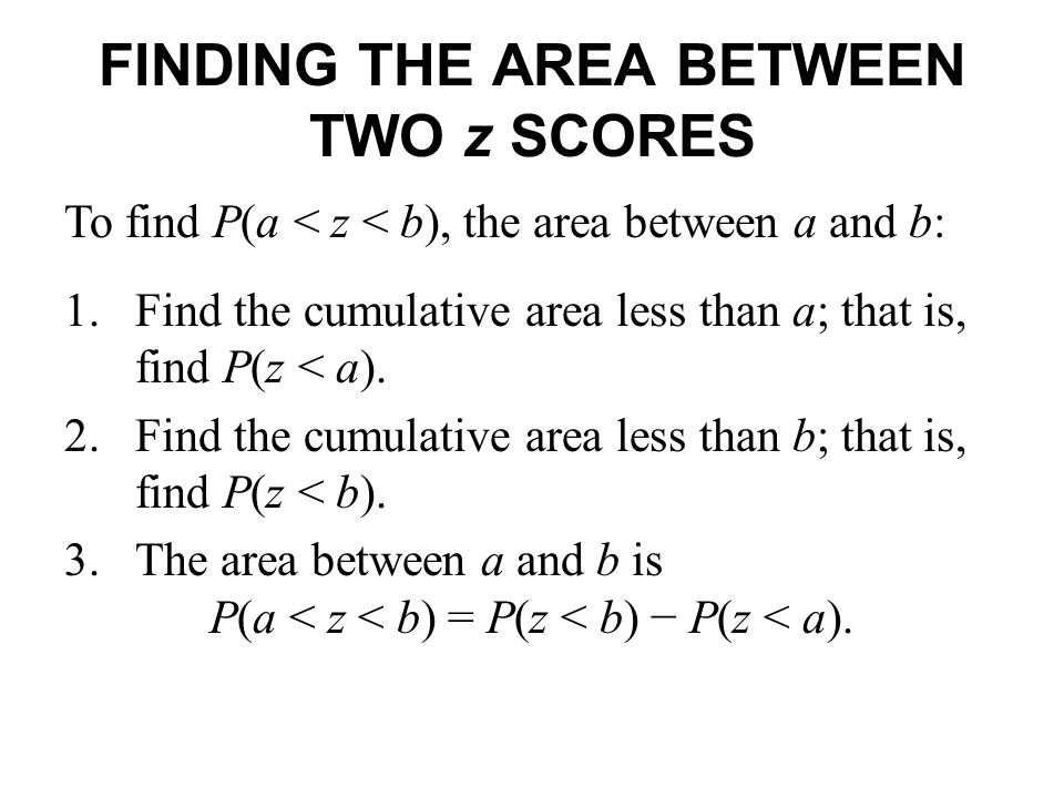 FINDING THE AREA BETWEEN TWO z SCORES 1.Find the cumulative area less than a; that is, find P(z < a). 2.Find the cumulative area less than b; that is,