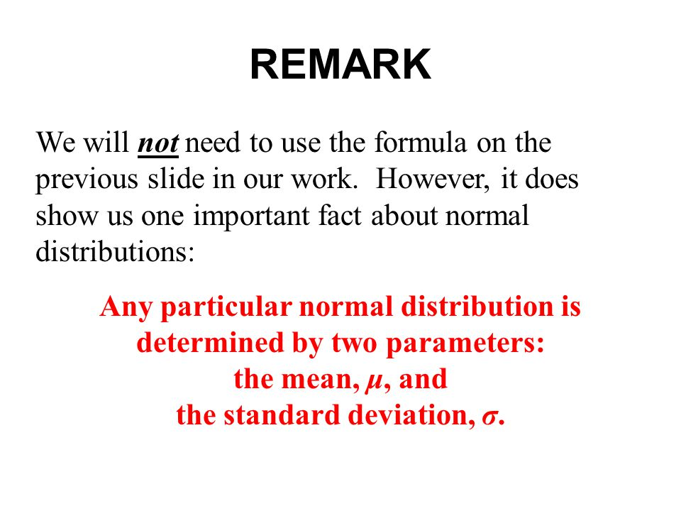 REMARK We will not need to use the formula on the previous slide in our work. However, it does show us one important fact about normal distributions: