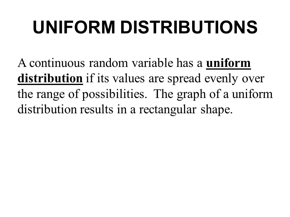 UNIFORM DISTRIBUTIONS A continuous random variable has a uniform distribution if its values are spread evenly over the range of possibilities. The gra
