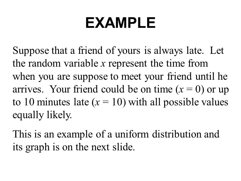 EXAMPLE Suppose that a friend of yours is always late. Let the random variable x represent the time from when you are suppose to meet your friend unti