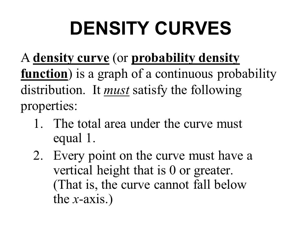 DENSITY CURVES 1.The total area under the curve must equal 1. 2.Every point on the curve must have a vertical height that is 0 or greater. (That is, t