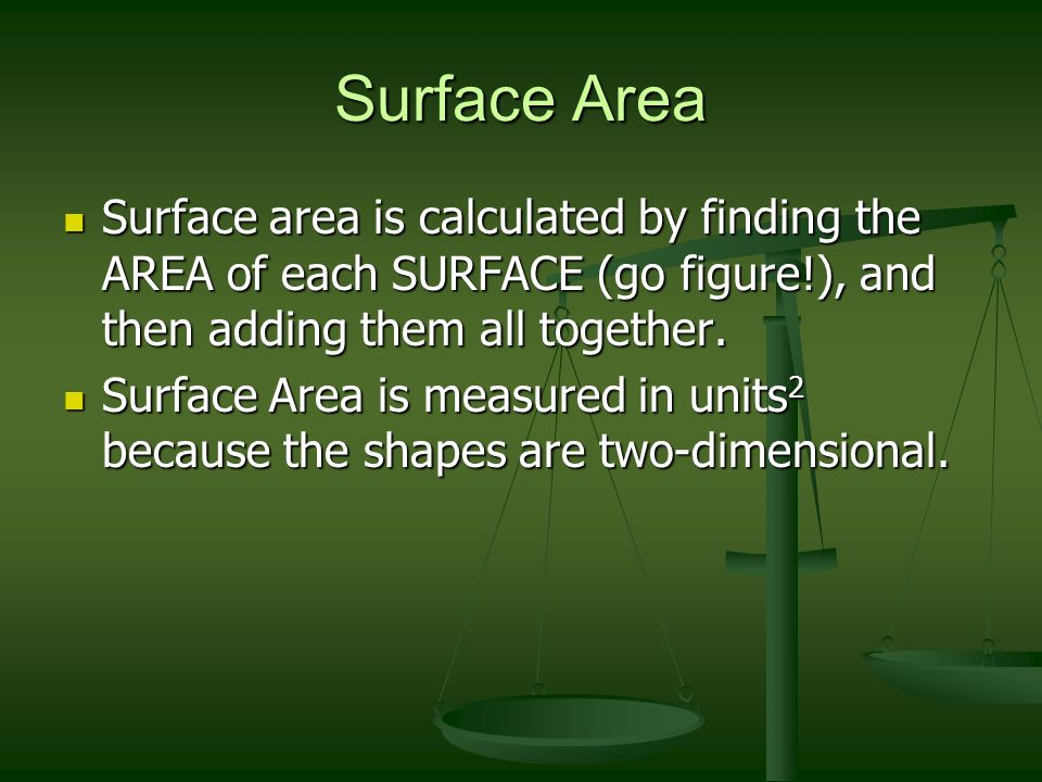 Surface Area Surface area is calculated by finding the AREA of each SURFACE (go figure!), and then adding them all together. Surface area is calculate