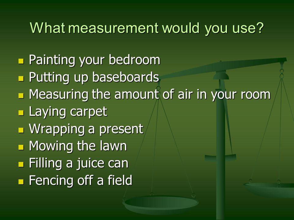 What measurement would you use? Painting your bedroom Painting your bedroom Putting up baseboards Putting up baseboards Measuring the amount of air in