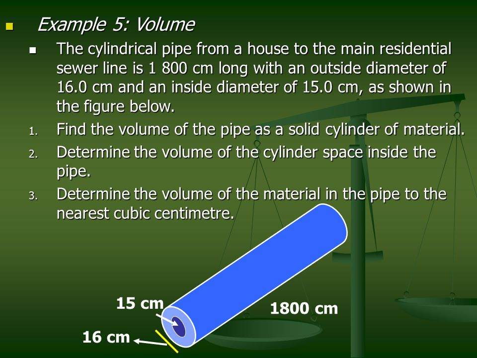 Example 5: Volume Example 5: Volume The cylindrical pipe from a house to the main residential sewer line is 1 800 cm long with an outside diameter of