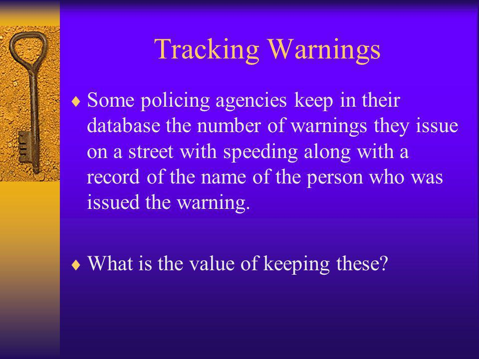 Tracking Warnings  Some policing agencies keep in their database the number of warnings they issue on a street with speeding along with a record of the name of the person who was issued the warning.
