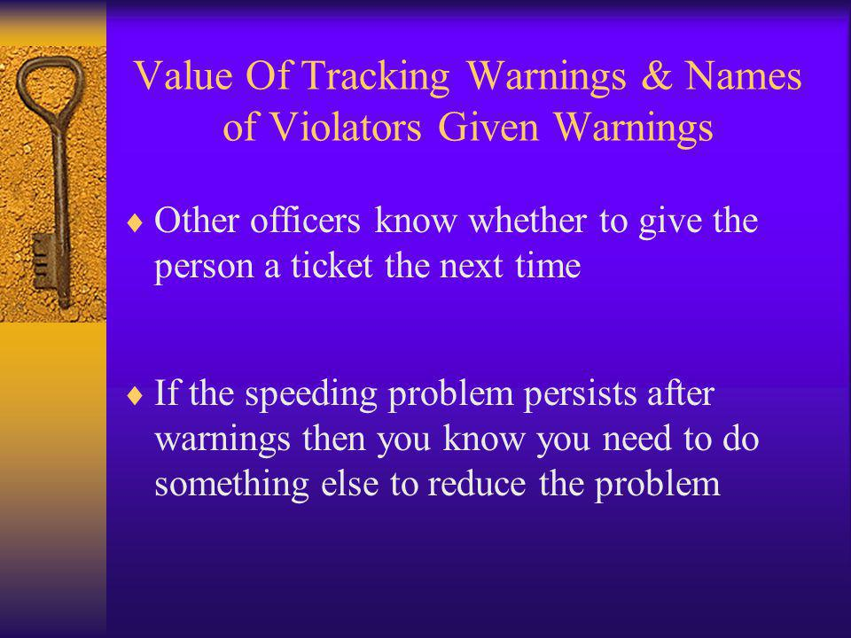 Value Of Tracking Warnings & Names of Violators Given Warnings  Other officers know whether to give the person a ticket the next time  If the speeding problem persists after warnings then you know you need to do something else to reduce the problem