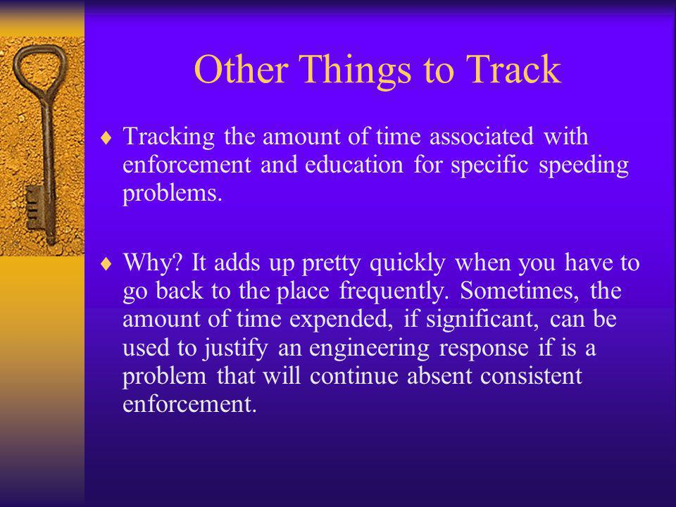Other Things to Track  Tracking the amount of time associated with enforcement and education for specific speeding problems.  Why? It adds up pretty