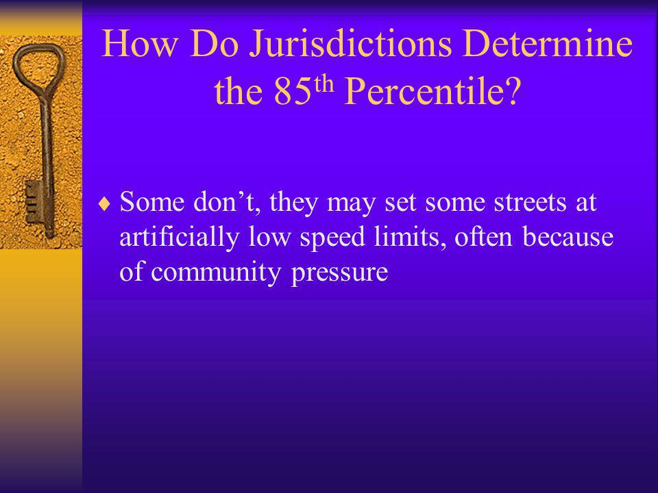 How Do Jurisdictions Determine the 85 th Percentile?  Some don't, they may set some streets at artificially low speed limits, often because of commun