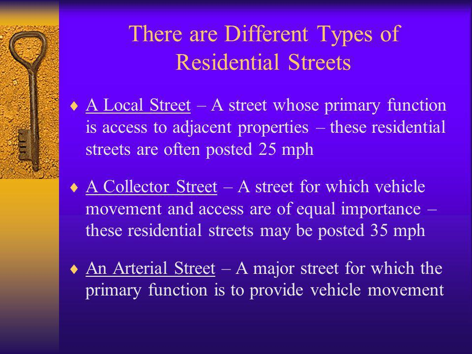 There are Different Types of Residential Streets  A Local Street – A street whose primary function is access to adjacent properties – these residential streets are often posted 25 mph  A Collector Street – A street for which vehicle movement and access are of equal importance – these residential streets may be posted 35 mph  An Arterial Street – A major street for which the primary function is to provide vehicle movement