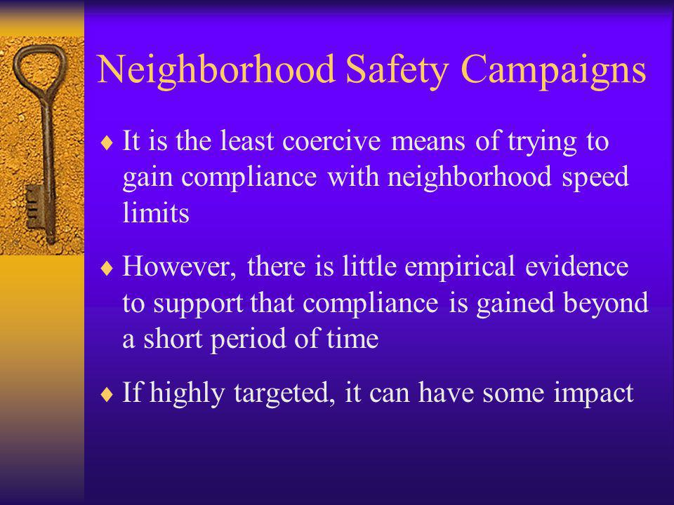 Neighborhood Safety Campaigns  It is the least coercive means of trying to gain compliance with neighborhood speed limits  However, there is little empirical evidence to support that compliance is gained beyond a short period of time  If highly targeted, it can have some impact