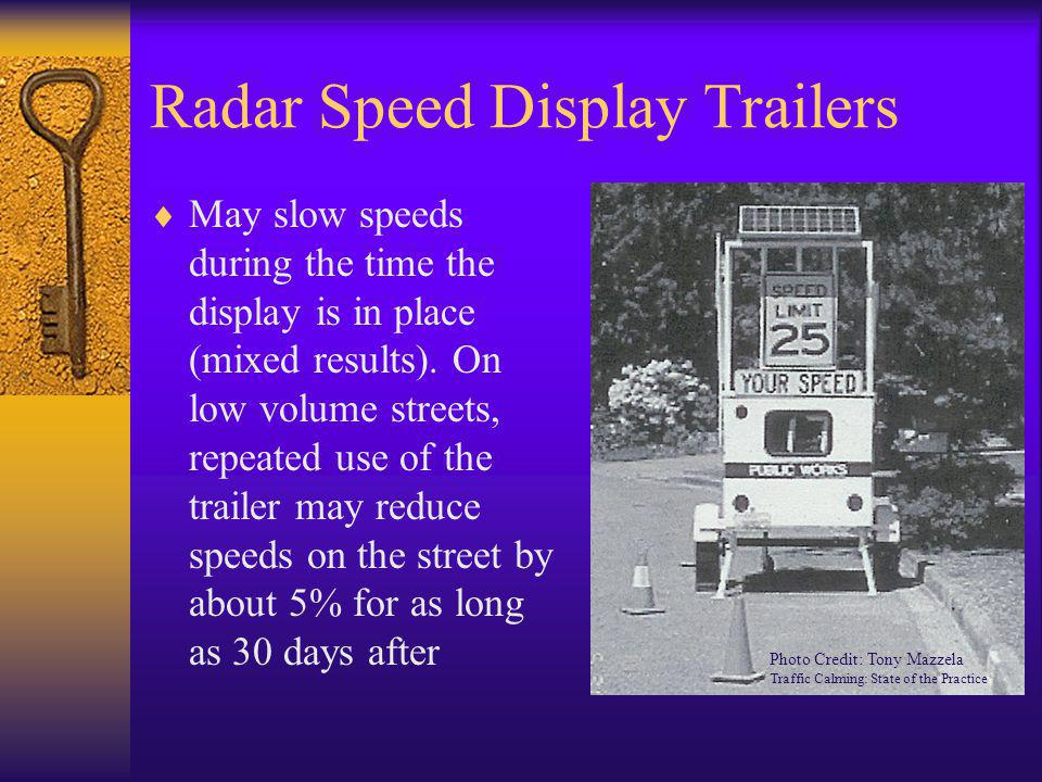 Radar Speed Display Trailers  May slow speeds during the time the display is in place (mixed results). On low volume streets, repeated use of the tra