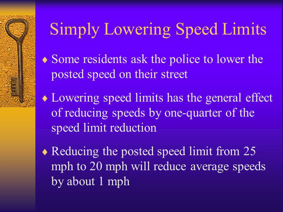 Simply Lowering Speed Limits  Some residents ask the police to lower the posted speed on their street  Lowering speed limits has the general effect of reducing speeds by one-quarter of the speed limit reduction  Reducing the posted speed limit from 25 mph to 20 mph will reduce average speeds by about 1 mph
