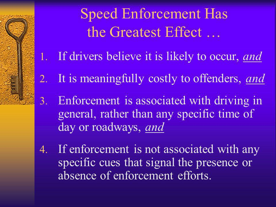 Speed Enforcement Has the Greatest Effect … 1. If drivers believe it is likely to occur, and 2. It is meaningfully costly to offenders, and 3. Enforce