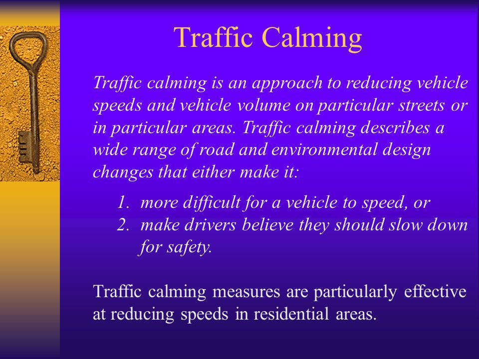 Traffic Calming Traffic calming is an approach to reducing vehicle speeds and vehicle volume on particular streets or in particular areas.
