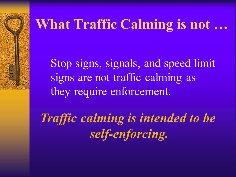 What Traffic Calming is not … Stop signs, signals, and speed limit signs are not traffic calming as they require enforcement.