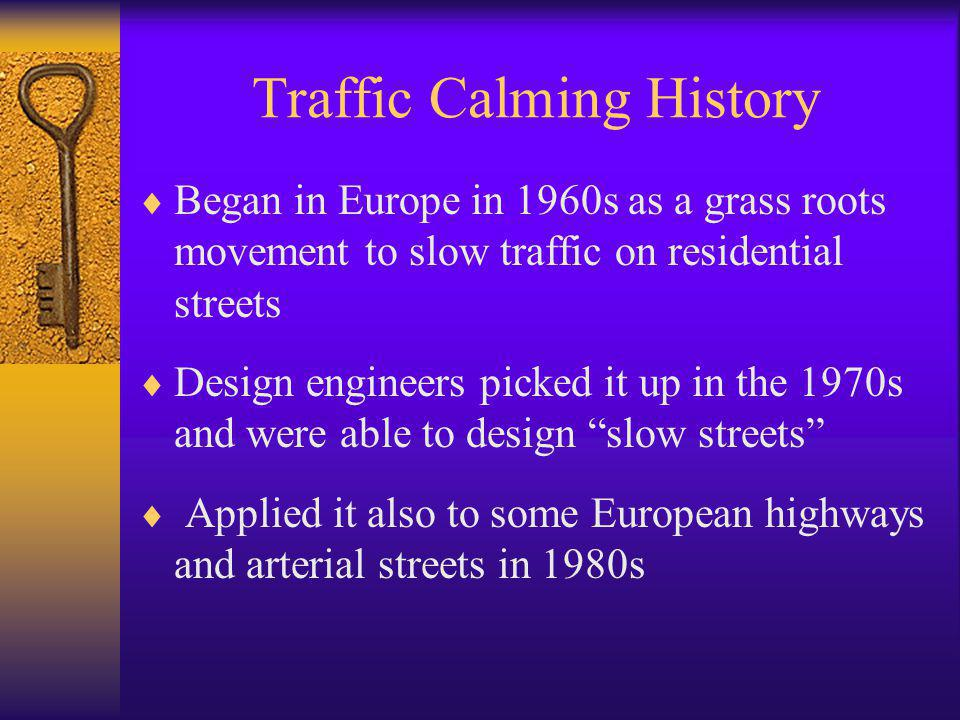 Traffic Calming History  Began in Europe in 1960s as a grass roots movement to slow traffic on residential streets  Design engineers picked it up in
