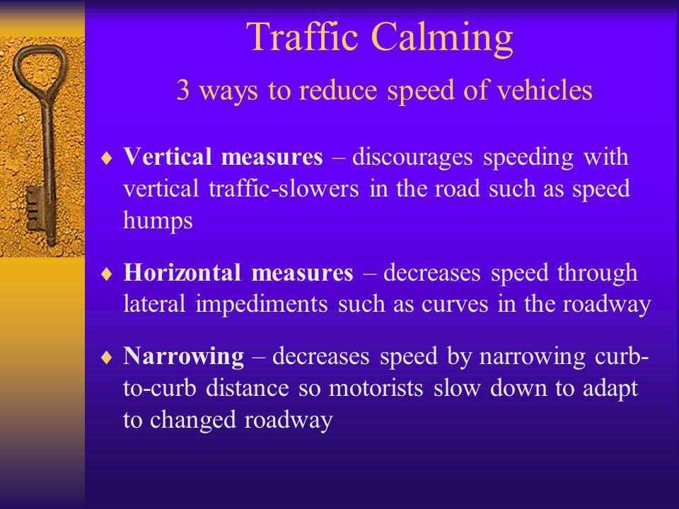 Traffic Calming 3 ways to reduce speed of vehicles  Vertical measures – discourages speeding with vertical traffic-slowers in the road such as speed humps  Horizontal measures – decreases speed through lateral impediments such as curves in the roadway  Narrowing – decreases speed by narrowing curb- to-curb distance so motorists slow down to adapt to changed roadway