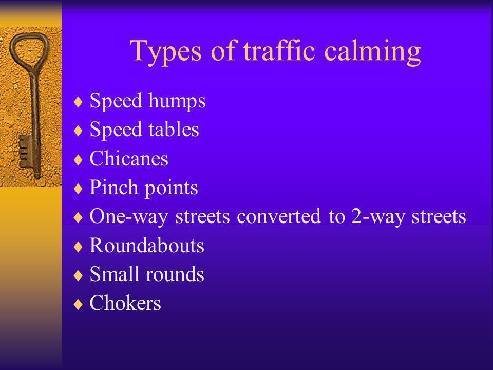 Types of traffic calming  Speed humps  Speed tables  Chicanes  Pinch points  One-way streets converted to 2-way streets  Roundabouts  Small rounds  Chokers