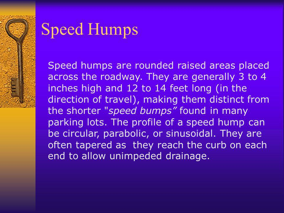 Speed Humps Speed humps are rounded raised areas placed across the roadway. They are generally 3 to 4 inches high and 12 to 14 feet long (in the direc