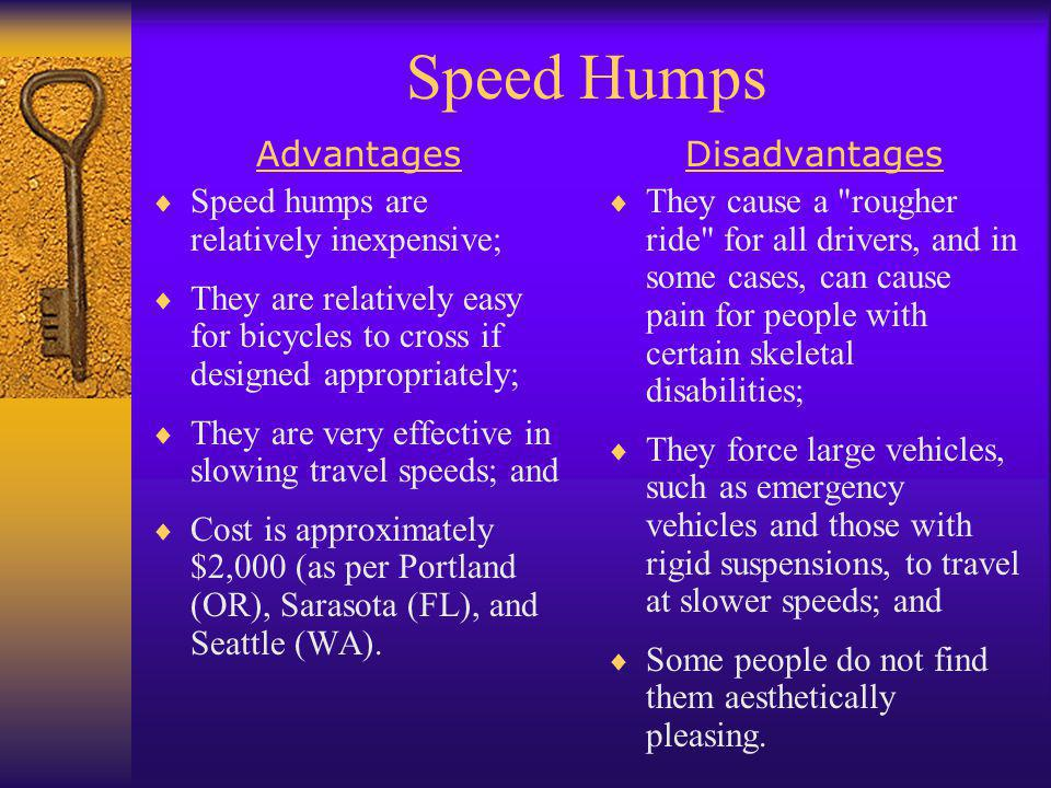 Speed Humps Advantages  Speed humps are relatively inexpensive;  They are relatively easy for bicycles to cross if designed appropriately;  They ar