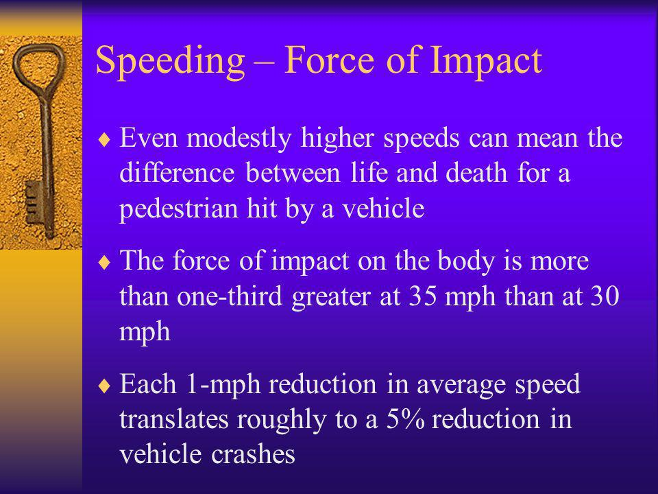 Speeding – Force of Impact  Even modestly higher speeds can mean the difference between life and death for a pedestrian hit by a vehicle  The force of impact on the body is more than one-third greater at 35 mph than at 30 mph  Each 1-mph reduction in average speed translates roughly to a 5% reduction in vehicle crashes