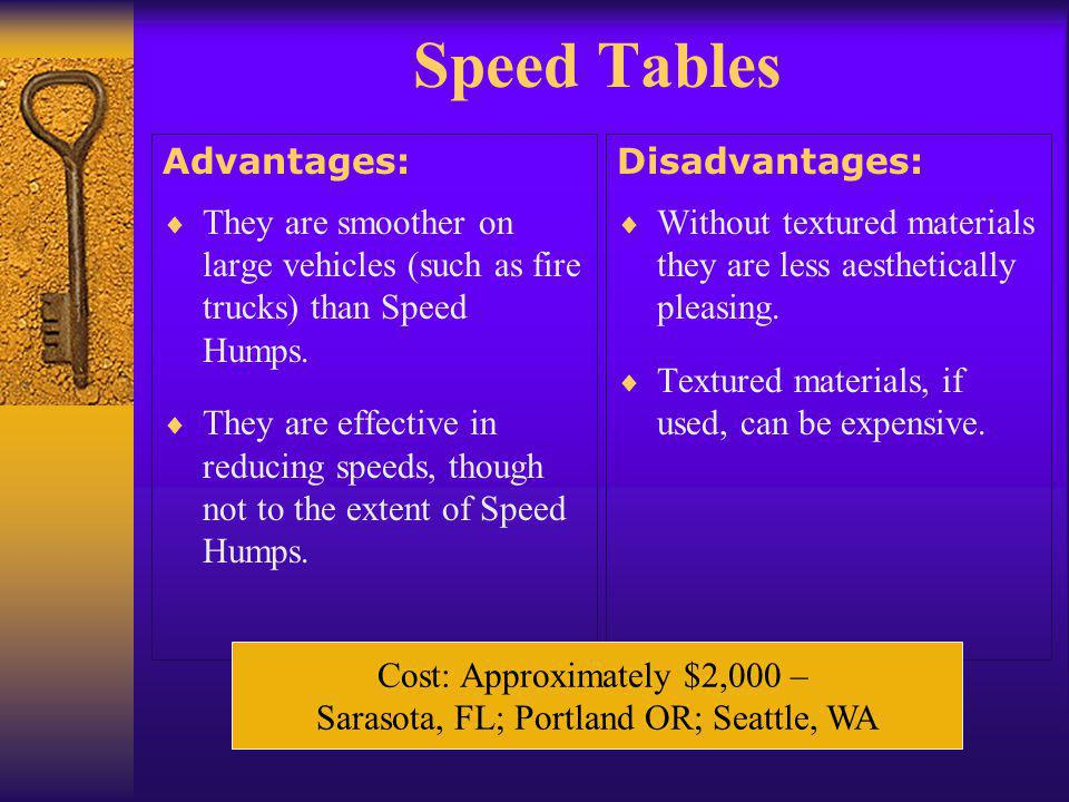 Speed Tables Advantages:  They are smoother on large vehicles (such as fire trucks) than Speed Humps.  They are effective in reducing speeds, though
