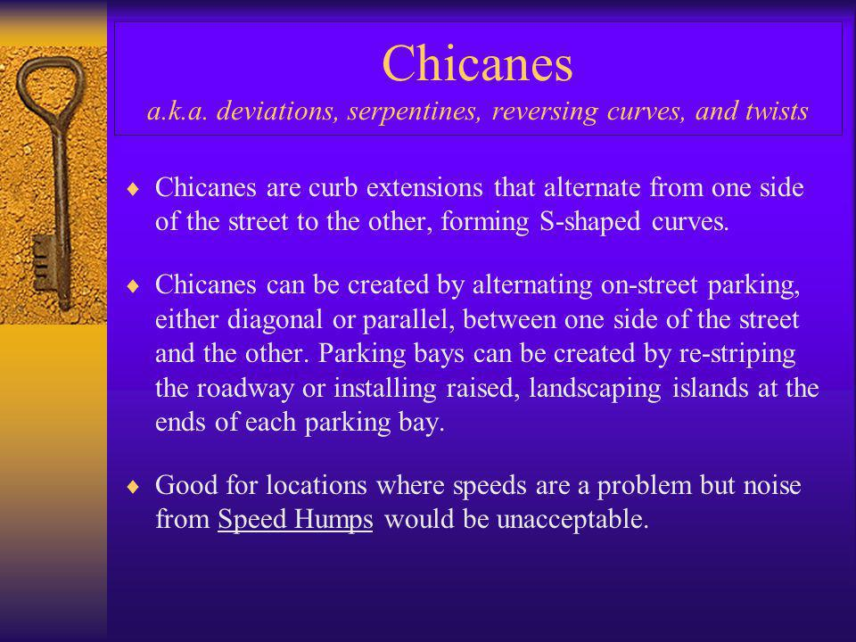 Chicanes a.k.a. deviations, serpentines, reversing curves, and twists  Chicanes are curb extensions that alternate from one side of the street to the