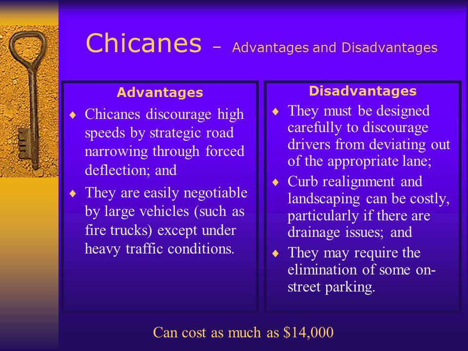 Chicanes – Advantages and Disadvantages Advantages  Chicanes discourage high speeds by strategic road narrowing through forced deflection; and  They are easily negotiable by large vehicles (such as fire trucks) except under heavy traffic conditions.