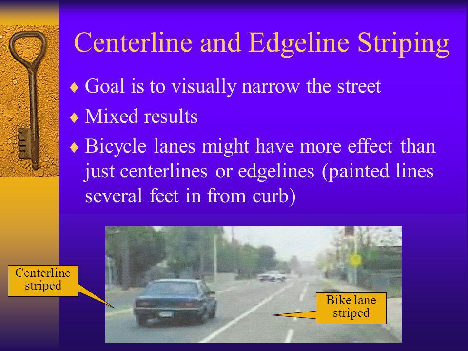Centerline and Edgeline Striping  Goal is to visually narrow the street  Mixed results  Bicycle lanes might have more effect than just centerlines or edgelines (painted lines several feet in from curb) Bike lane striped Centerline striped